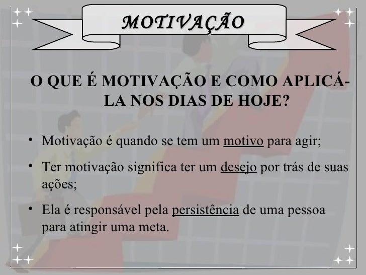 <ul><li>O QUE É MOTIVAÇÃO E COMO APLICÁ-LA NOS DIAS DE HOJE? </li></ul><ul><li>Motivação é quando se tem um  motivo  para ...