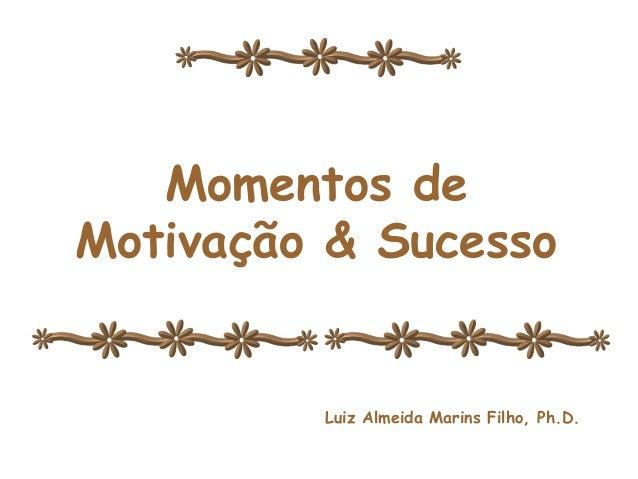 Momentos de Momentos de Motivação & Sucesso Motivação e Sucesso Luiz Almeida Marins Filho, Ph.D.