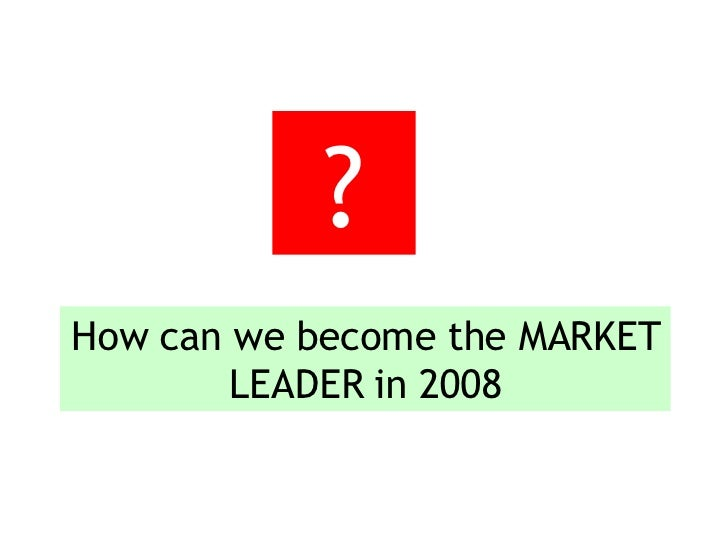How can we become the MARKET LEADER in 2008 ?