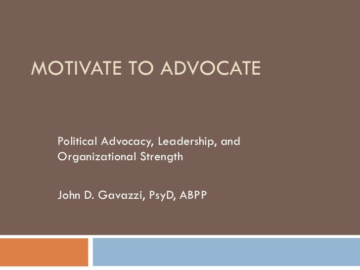 MOTIVATE TO ADVOCATE Political Advocacy, Leadership, and Organizational Strength John D. Gavazzi, PsyD, ABPP
