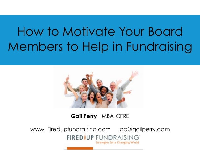 How to Motivate Your Board Members to Help in Fundraising Gail Perry MBA CFRE  www. Firedupfundraising.com gp@gailperry.c...