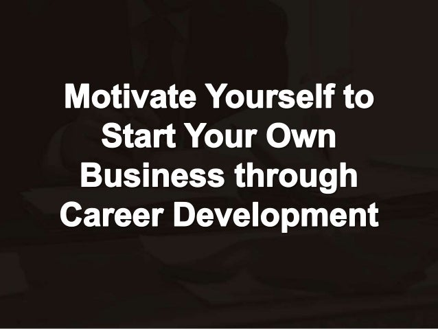 Motivate yourself to start your own business through career development