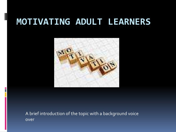 MOTIVATING ADULT LEARNERS A brief introduction of the topic with a background voice over