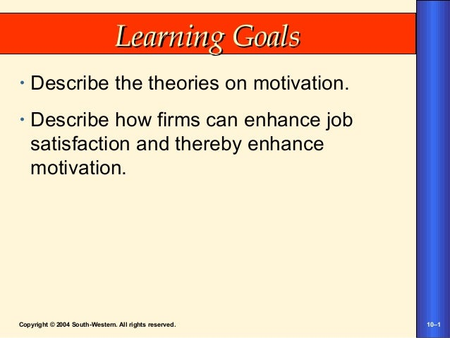 Copyright © 2004 South-Western. All rights reserved. 10–1 Learning GoalsLearning Goals • Describe the theories on motivati...