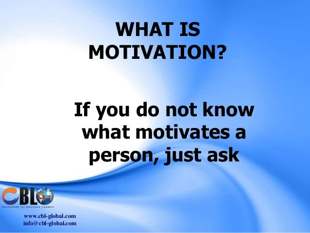 WHAT IS                      MOTIVATION?                 If you do not know                  what motivates a             ...