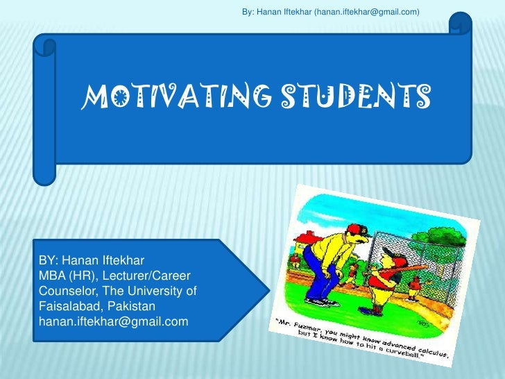 By: Hanan Iftekhar (hanan.iftekhar@gmail.com)<br />MOTIVATING STUDENTS<br />BY: Hanan Iftekhar<br />MBA (HR), Lecturer/Car...