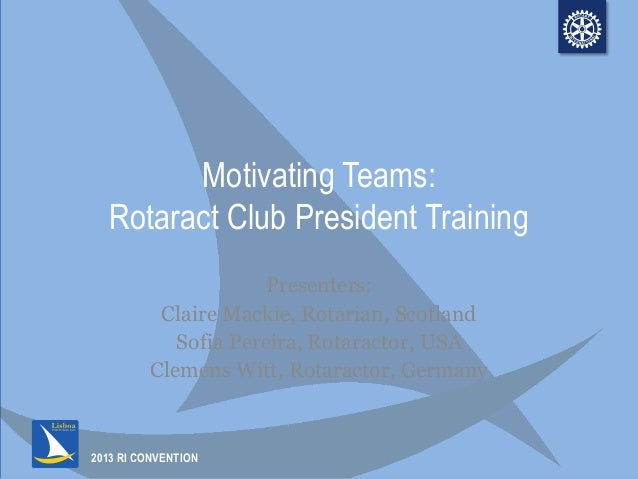 2013 RI CONVENTION Motivating Teams: Rotaract Club President Training Presenters: Claire Mackie, Rotarian, Scotland Sofia ...