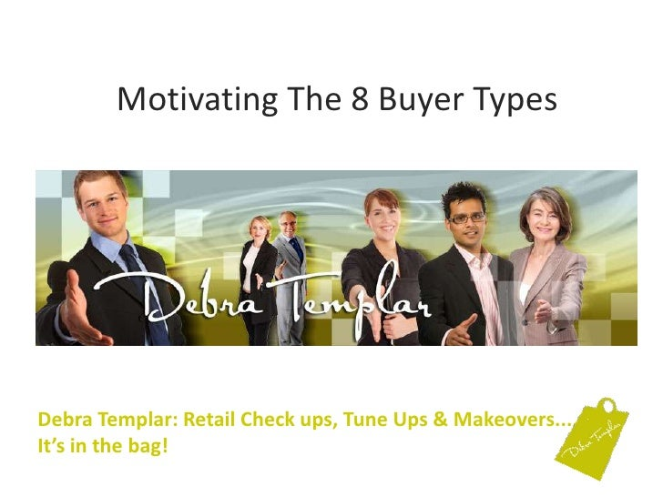 Motivating The 8 Buyer Types<br />Debra Templar: Retail Check ups, Tune Ups & Makeovers....It's in the bag! <br />