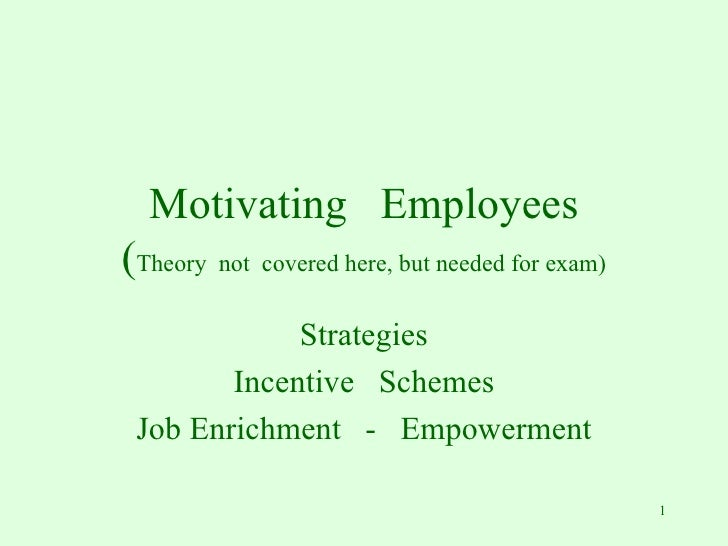 Motivating  Employees ( Theory  not  covered here, but needed for exam) Strategies Incentive  Schemes Job Enrichment  -  E...