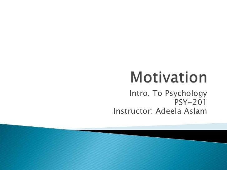 Motivation<br />Intro. To Psychology<br />PSY-201<br />Instructor: AdeelaAslam<br />