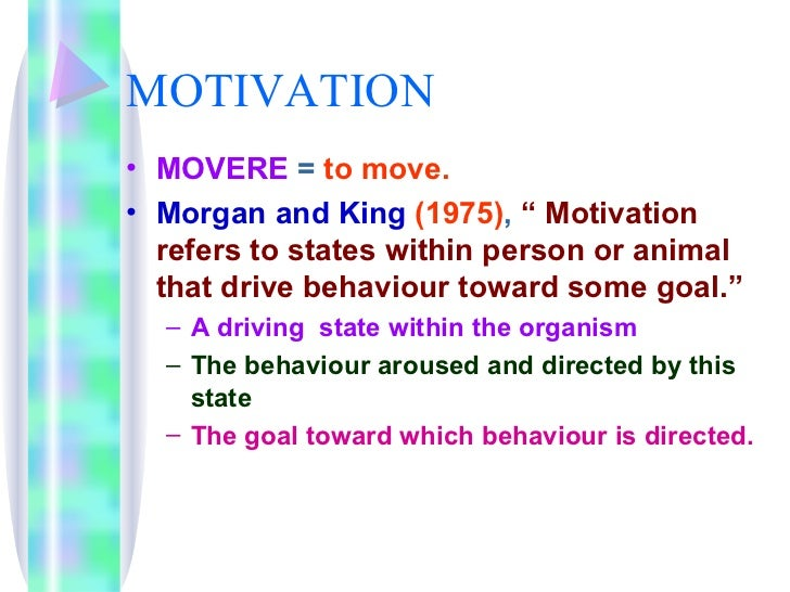"MOTIVATION <ul><li>MOVERE  =  to move. </li></ul><ul><li>Morgan and King   (1975) ,  "" Motivation refers to states within ..."