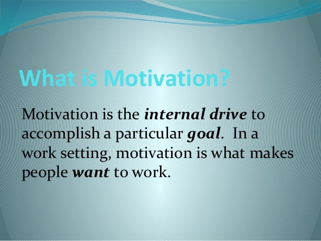 What is Motivation? Motivation is the internal drive to accomplish a particular goal. In a work setting, motivation is wha...