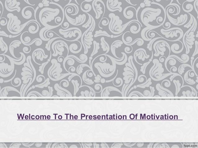 Welcome To The Presentation Of Motivation