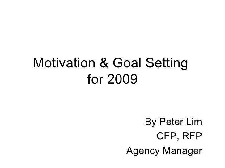 Motivation & Goal Setting  for 2009 By Peter Lim CFP, RFP Agency Manager