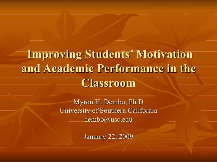 Improving Students' Motivation and Academic Performance in the Classroom   Myron H. Dembo, Ph.D University of Southern Cal...