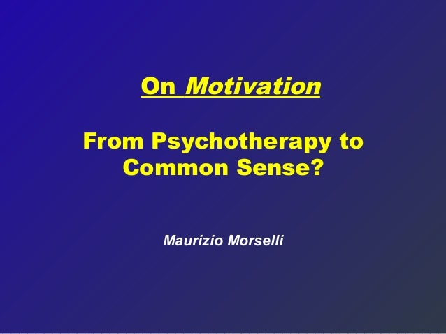 On MotivationFrom Psychotherapy to   Common Sense?      Maurizio Morselli