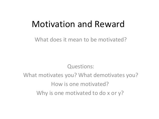 Motivation and RewardWhat does it mean to be motivated?Questions:What motivates you? What demotivates you?How is one motiv...