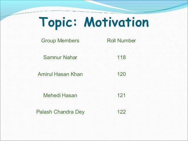 Topic: Motivation Group Members Roll Number Samnur Nahar 118 Amirul Hasan Khan 120 Mehedi Hasan 121 Palash Chandra Dey 122