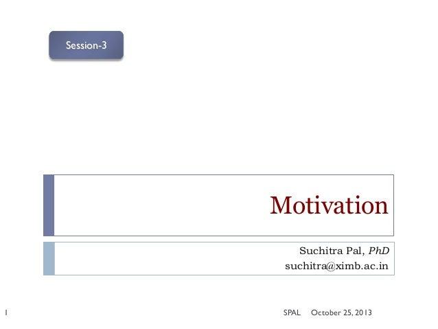 Session-3  Motivation Suchitra Pal, PhD suchitra@ximb.ac.in  1  SPAL  October 25, 2013