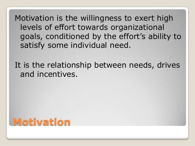 Motivation Motivation is the willingness to exert high levels of effort towards organizational goals, conditioned by the e...