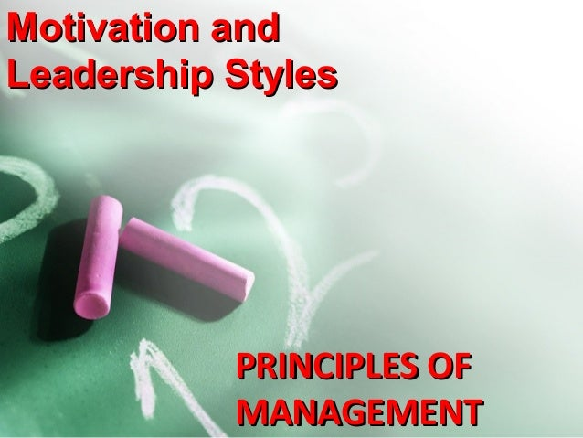 Motivation and Leadership Styles  PRINCIPLES OF MANAGEMENT