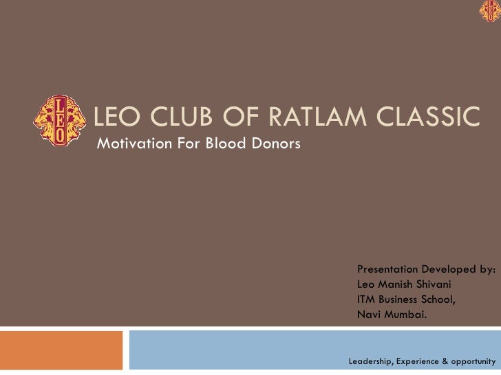 LEO CLUB OF RATLAM CLASSIC Motivation For Blood Donors Leadership, Experience & opportunity Presentation Developed by: Leo...