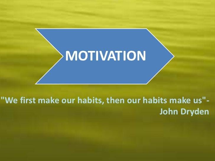 """MOTIVATION""""We first make our habits, then our habits make us""""-                                        John Dryden"""