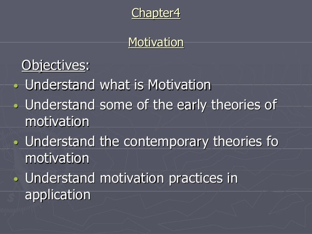 Chapter4 Motivation  Objectives: • Understand what is Motivation • Understand some of the early theories of motivation • U...
