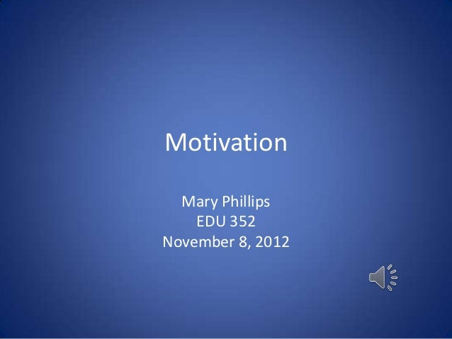 Motivation  Mary Phillips    EDU 352November 8, 2012