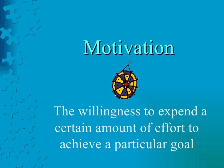 Motivation The willingness to expend a certain amount of effort to achieve a particular goal
