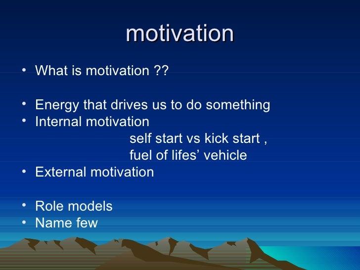 motivation <ul><li>What is motivation ?? </li></ul><ul><li>Energy that drives us to do something  </li></ul><ul><li>Intern...