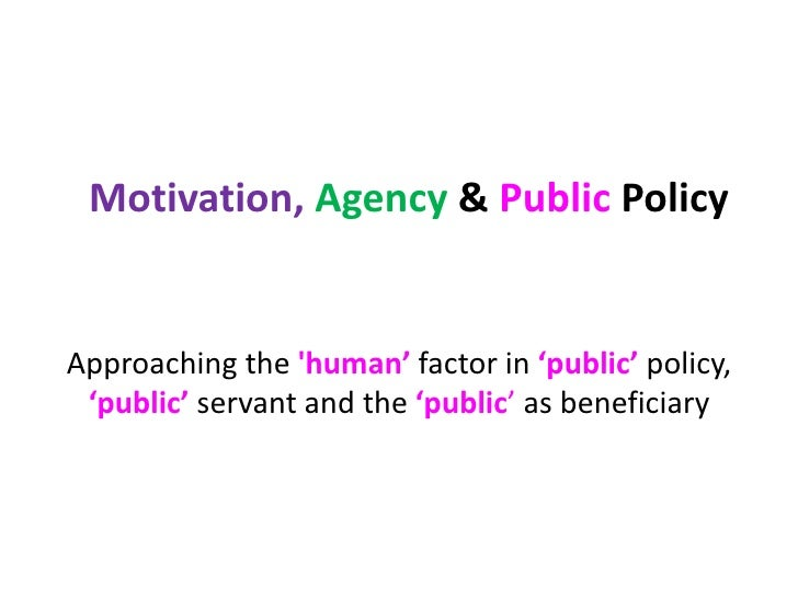 Motivation, Agency& Public Policy<br />Approaching the 'human'factorin'public'policy, 'public'servantand the 'public' as b...