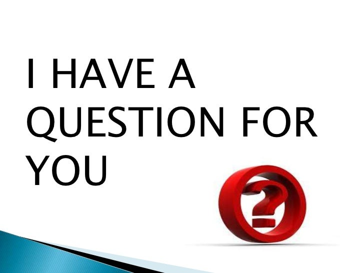 I HAVE A QUESTION FOR YOU<br />
