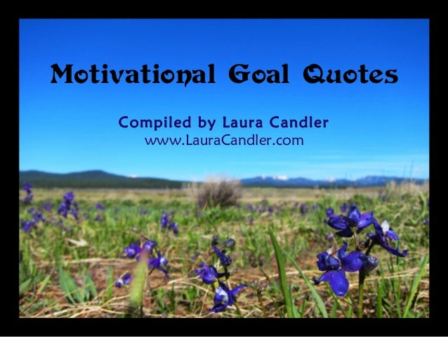 Motivational Goal Quotes Compiled by Laura Candler www.LauraCandler.com