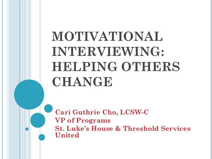 MOTIVATIONALINTERVIEWING:HELPING OTHERSCHANGECari Guthrie Cho, LCSW-CVP of ProgramsSt. Luke's House & Threshold ServicesUn...
