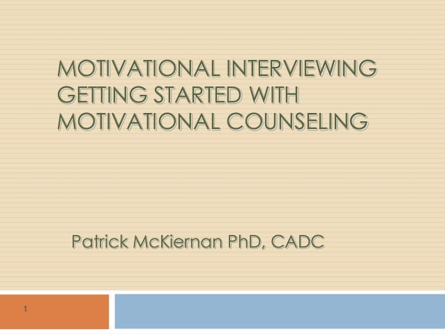 MOTIVATIONAL INTERVIEWINGGETTING STARTED WITHMOTIVATIONAL COUNSELINGPatrick McKiernan PhD, CADC1