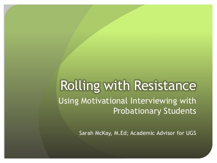 Rolling with ResistanceUsing Motivational Interviewing with              Probationary Students     Sarah McKay, M.Ed; Acad...