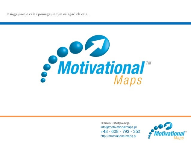 Biznes i Motywacja info@motivationalmaps.pl +48 - 608 - 793 - 352 http://motivationalmaps.pl Osiągaj swoje cele i pomagaj ...