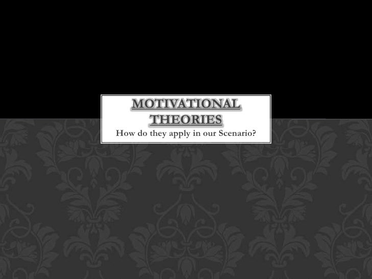 Motivational theories<br />How do they apply in our Scenario?<br />