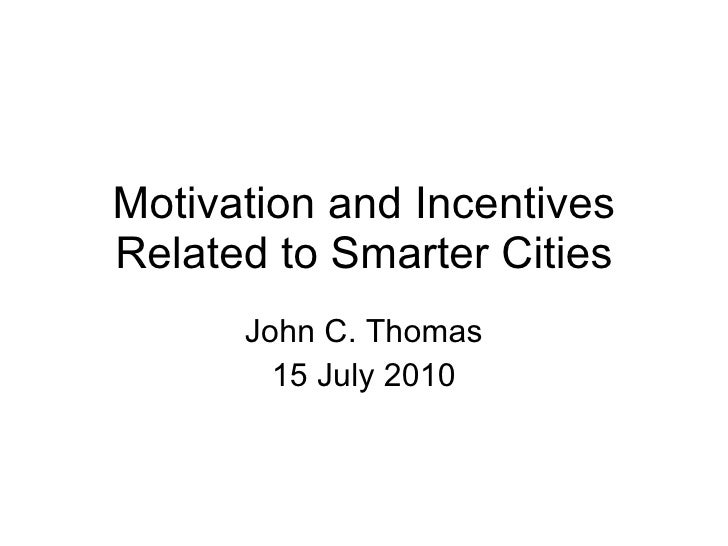 Motivation and Incentives Related to Smarter Cities John C. Thomas 15 July 2010