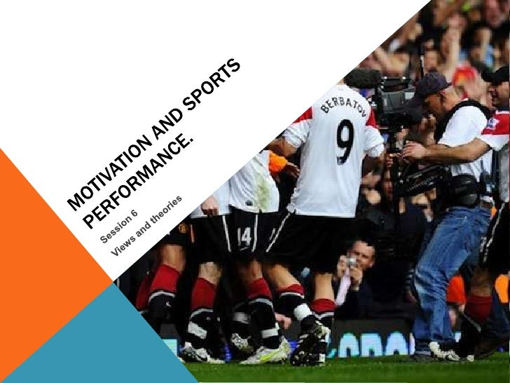 Motivation and sports performance.<br />Session 6 <br />Views and theories<br />