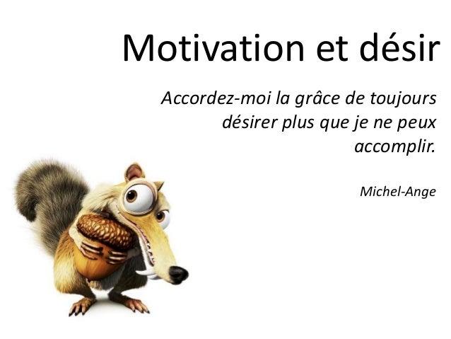 Motivation et désir Accordez-moi la grâce de toujours désirer plus que je ne peux accomplir. Michel-Ange