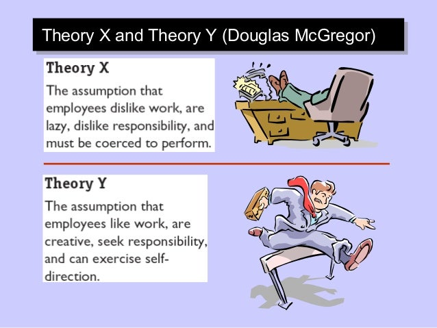 a study of douglas mcgregors theory x and theory y Mcgregor's theory x and theory y douglas mcgregor (1957) developed a philosophical view of humankind with his theory x and theory y — two opposing perceptions about how people view human behavior at work and organizational life.