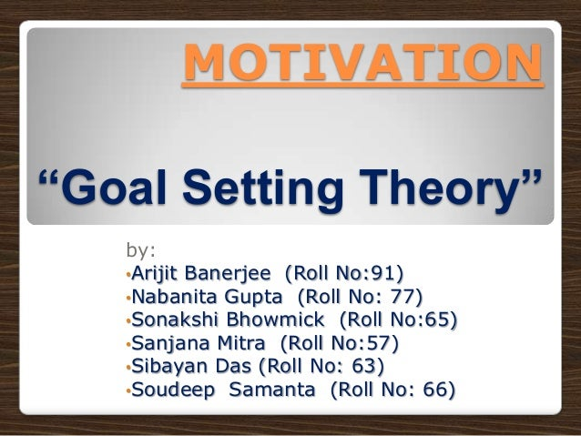 "MOTIVATION ""Goal Setting Theory"" by: •Arijit Banerjee (Roll No:91) •Nabanita Gupta (Roll No: 77) •Sonakshi Bhowmick (Roll ..."