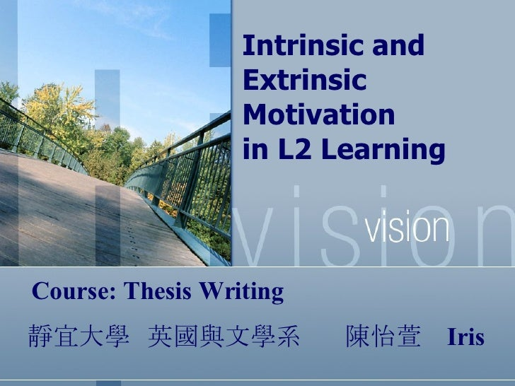 Intrinsic and Extrinsic Motivation  in L2 Learning   靜宜大學  英國與文學系  陳怡萱   Iris  Course: Thesis Writing