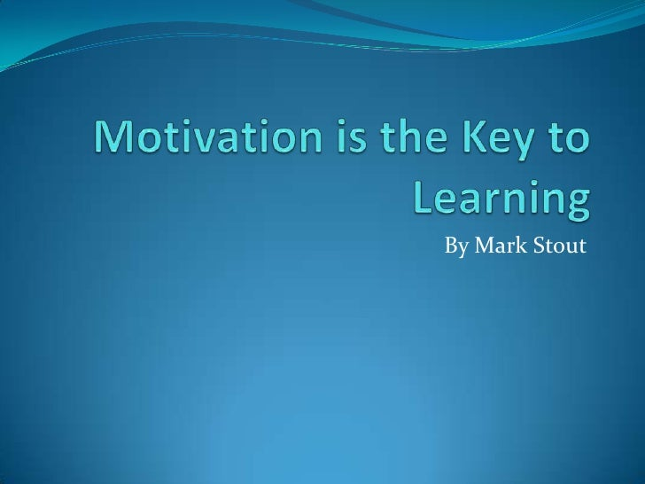 Motivation is the Key to Learning<br />By Mark Stout<br />