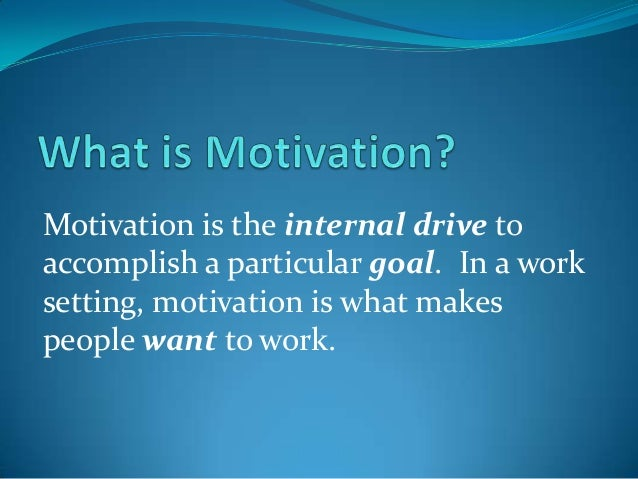 Motivation is the internal drive to accomplish a particular goal. In a work setting, motivation is what makes people want ...