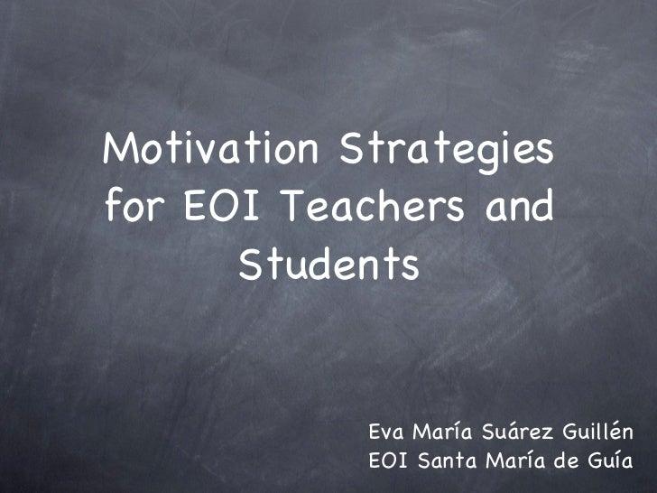 Motivation Strategies for EOI Teachers and Students <ul><li>Eva María Suárez Guillén </li></ul><ul><li>EOI Santa María de ...