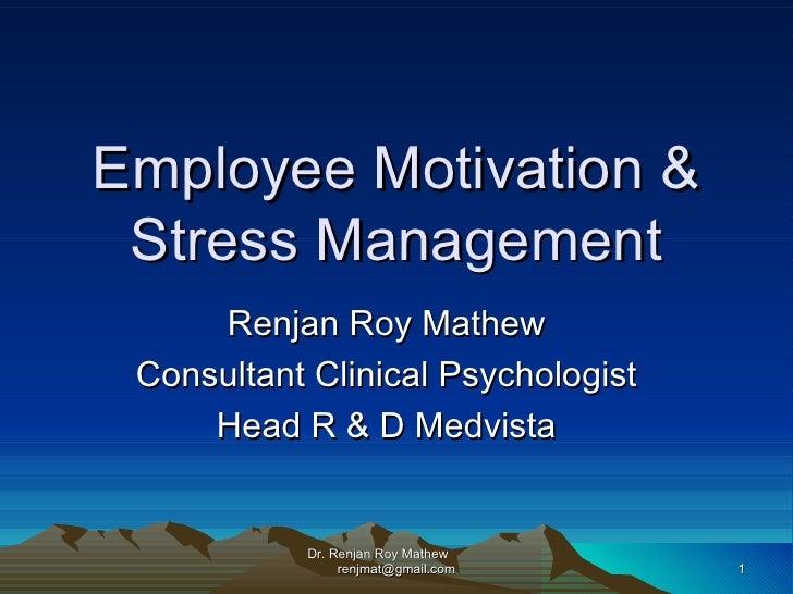 Employee Motivation & Stress Management Renjan Roy Mathew Consultant Clinical Psychologist Head R & D Medvista Dr. Renjan ...