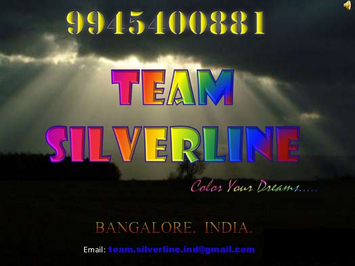 9945400881<br />TEAM SILVERLINE<br />Color Your Dreams…..….<br />BANGALORE,  INDIA.<br />Email:team.silverline.ind@gmail.c...